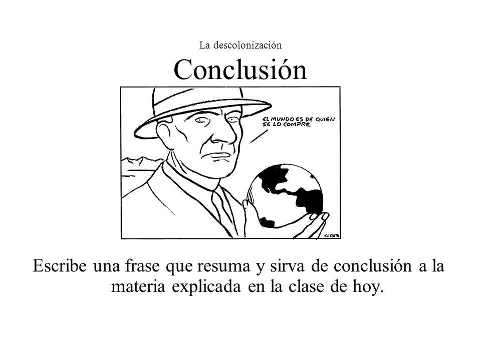 La descolonización Conclusión Escribe una frase que resuma y sirva de conclusión a la materia explicada en la clase de hoy.