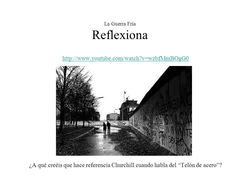 La Guerra Fría Reflexiona http://www.youtube.com/watch?v=wzbfMmBOgG0 ¿A qué creéis que hace referencia Churchill cuando habla del Telón de acero?