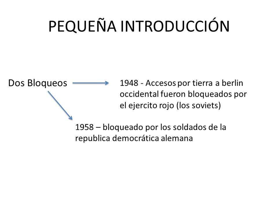 PEQUEÑA INTRODUCCIÓN Dos Bloqueos 1948 - Accesos por tierra a berlin occidental fueron bloqueados por el ejercito rojo (los soviets) 1958 – bloqueado