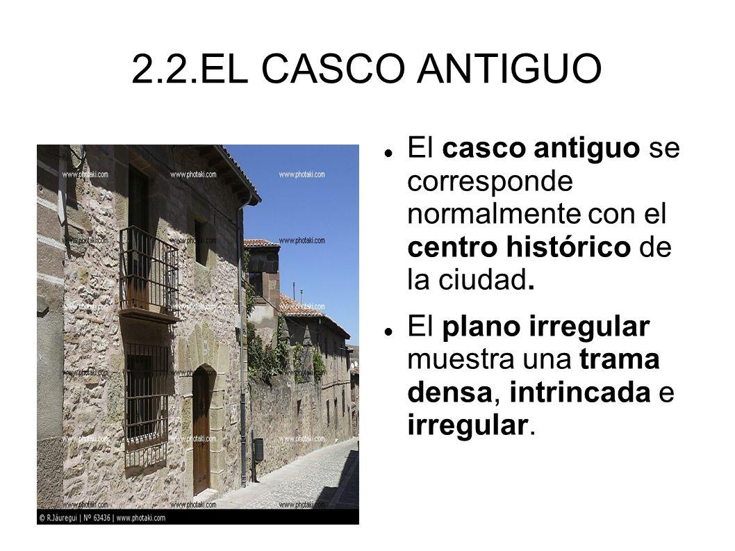 2.2.EL CASCO ANTIGUO El casco antiguo se corresponde normalmente con el centro histórico de la ciudad. El plano irregular muestra una trama densa, int