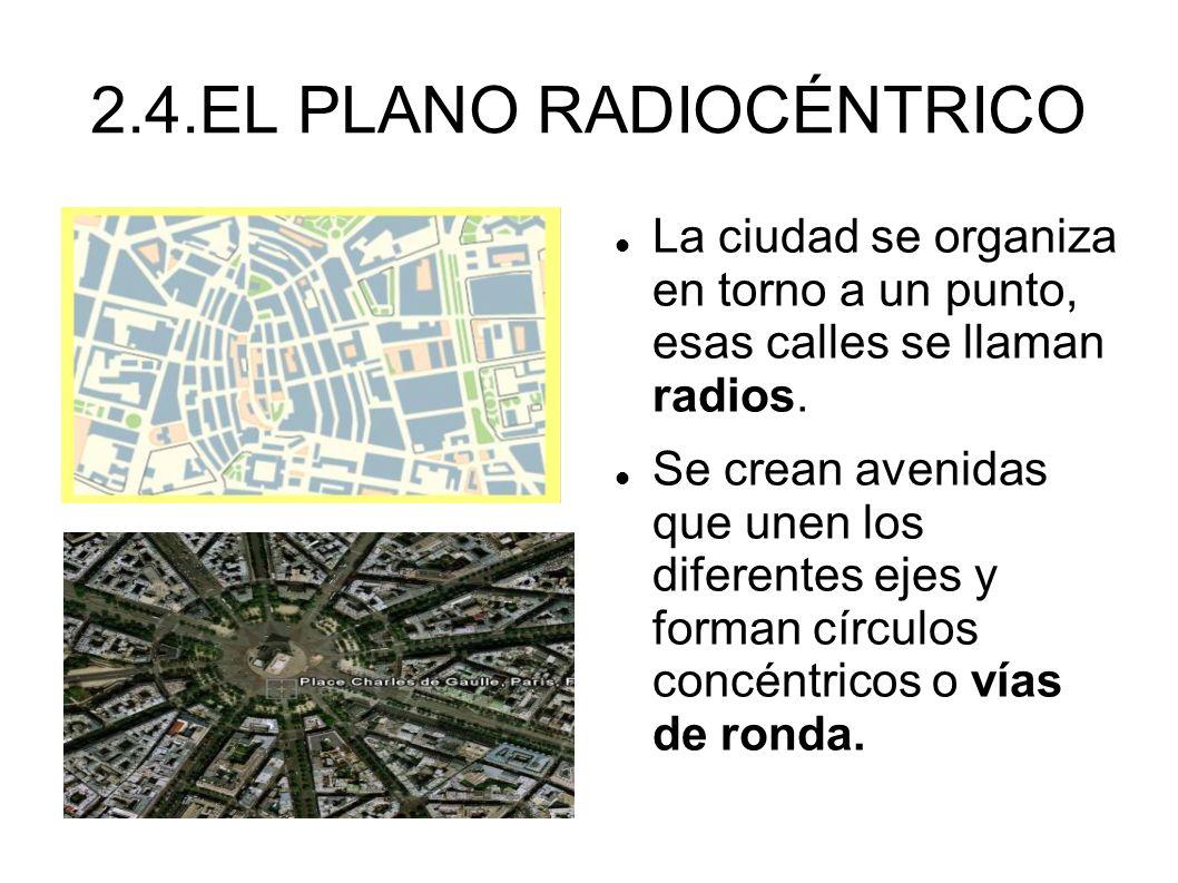 2.4.EL PLANO RADIOCÉNTRICO La ciudad se organiza en torno a un punto, esas calles se llaman radios. Se crean avenidas que unen los diferentes ejes y f