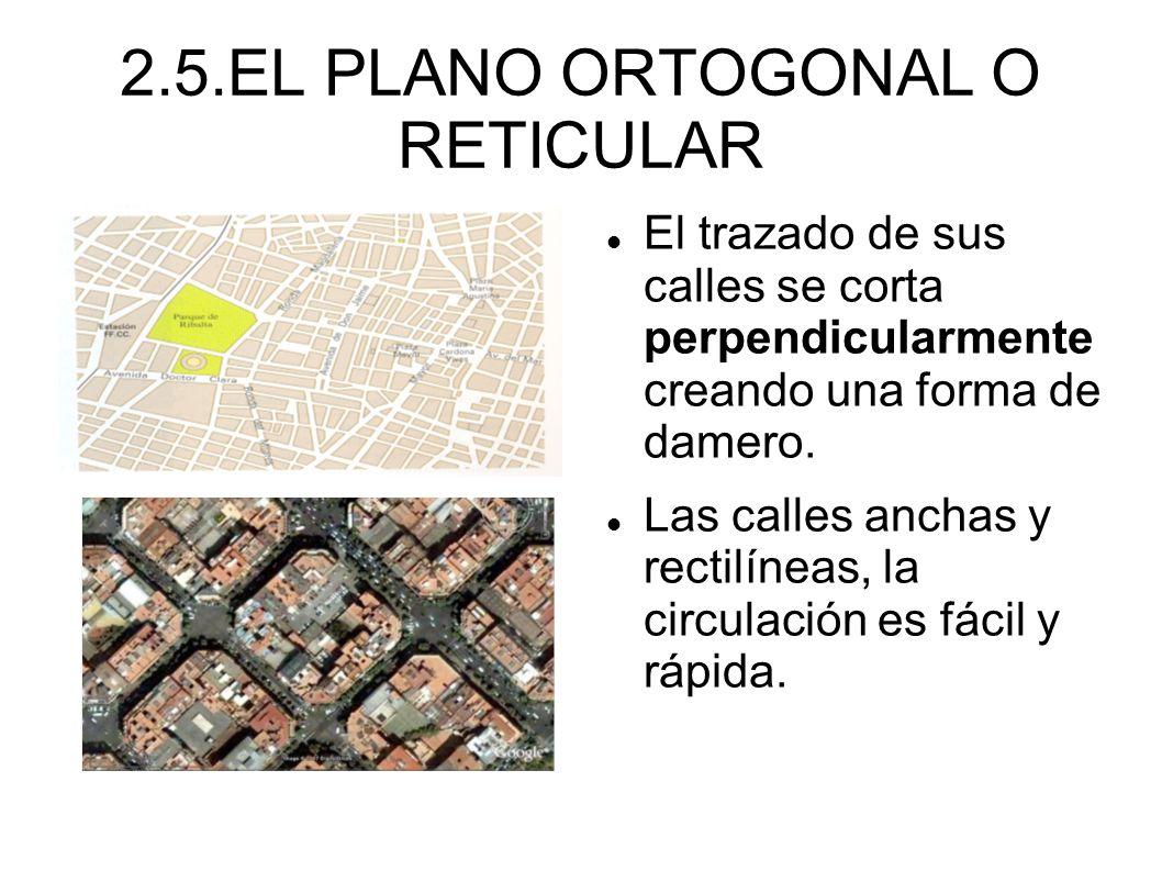 2.5.EL PLANO ORTOGONAL O RETICULAR El trazado de sus calles se corta perpendicularmente creando una forma de damero. Las calles anchas y rectilíneas,