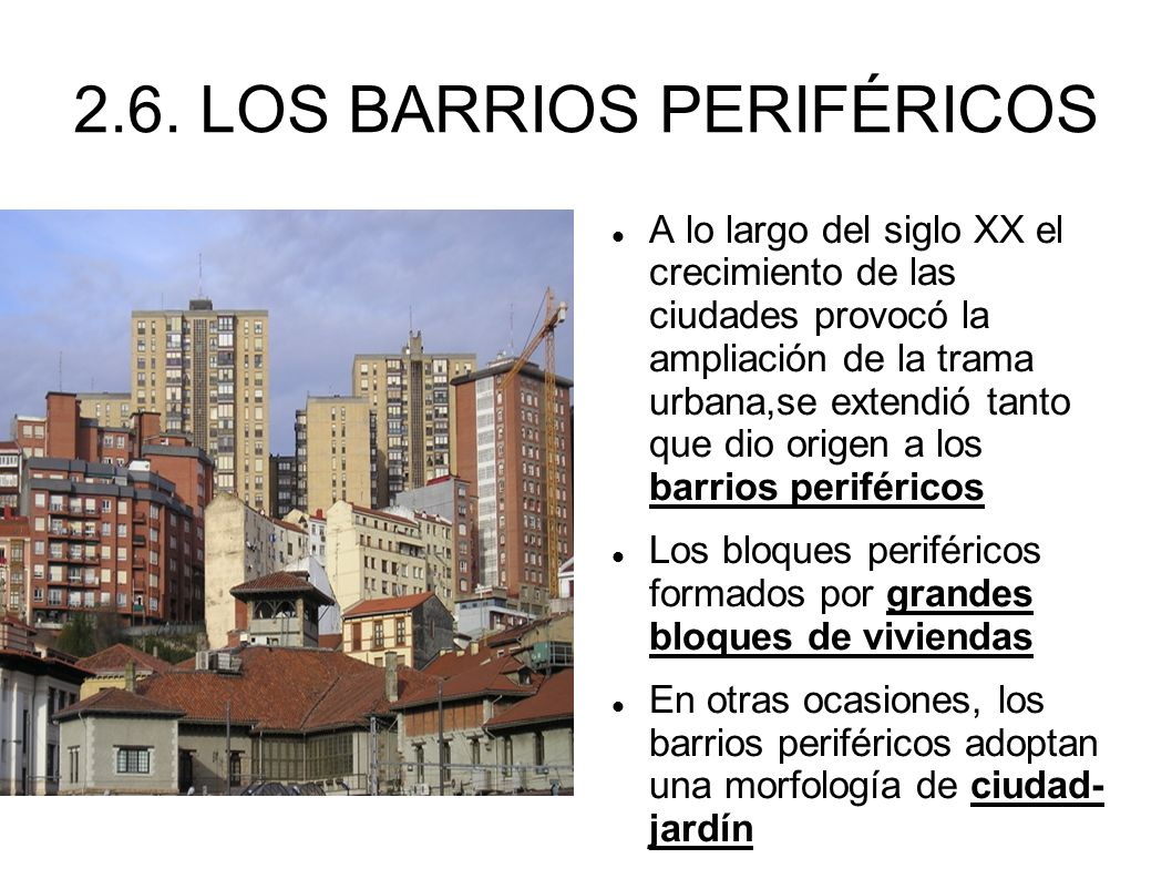 2.6. LOS BARRIOS PERIFÉRICOS A lo largo del siglo XX el crecimiento de las ciudades provocó la ampliación de la trama urbana,se extendió tanto que dio