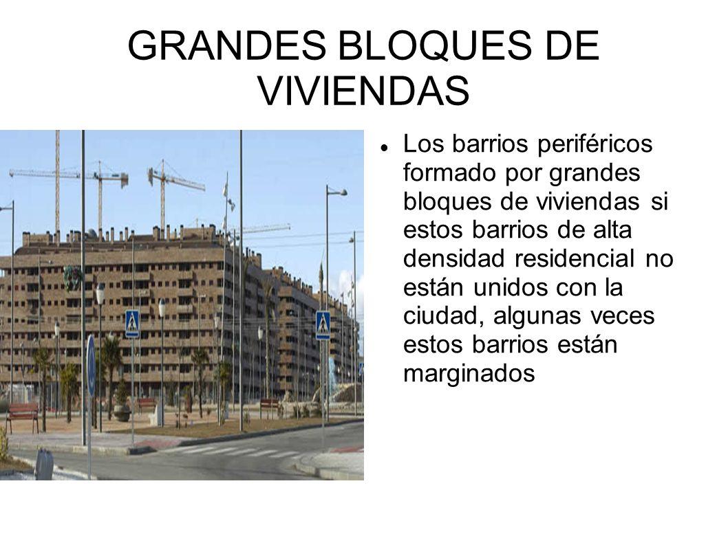 GRANDES BLOQUES DE VIVIENDAS Los barrios periféricos formado por grandes bloques de viviendas si estos barrios de alta densidad residencial no están u