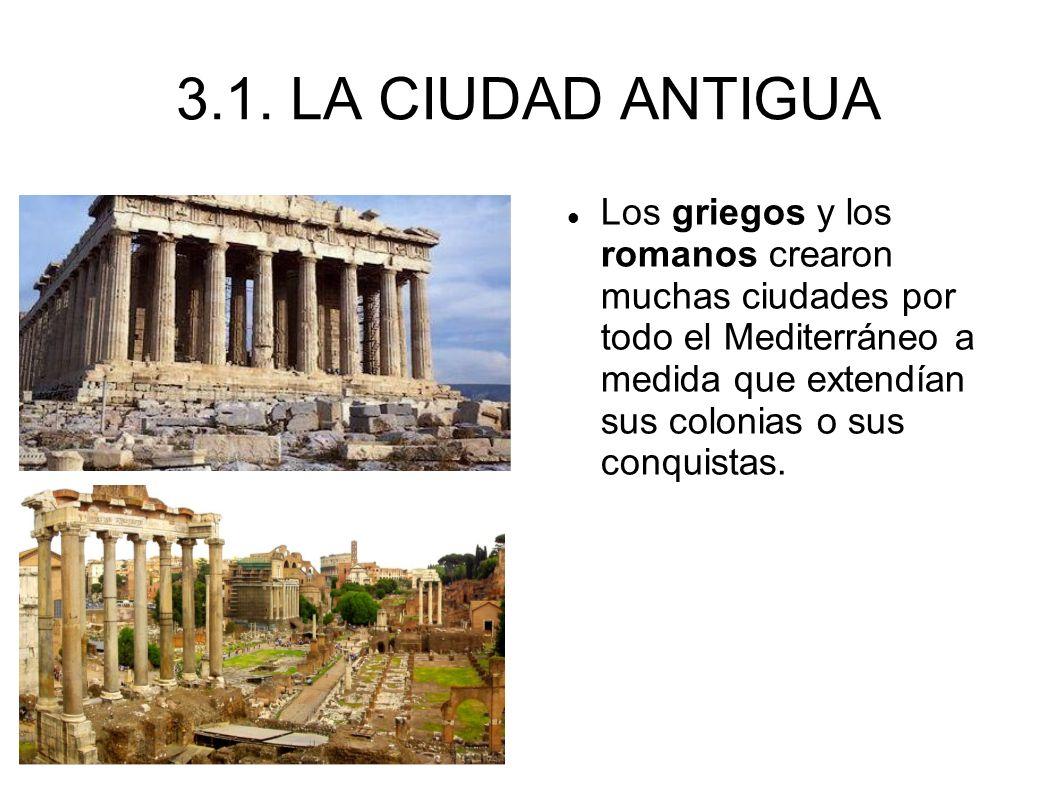 3.1. LA CIUDAD ANTIGUA Los griegos y los romanos crearon muchas ciudades por todo el Mediterráneo a medida que extendían sus colonias o sus conquistas
