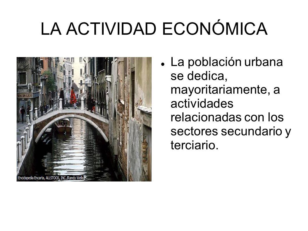 LA ACTIVIDAD ECONÓMICA La población urbana se dedica, mayoritariamente, a actividades relacionadas con los sectores secundario y terciario.