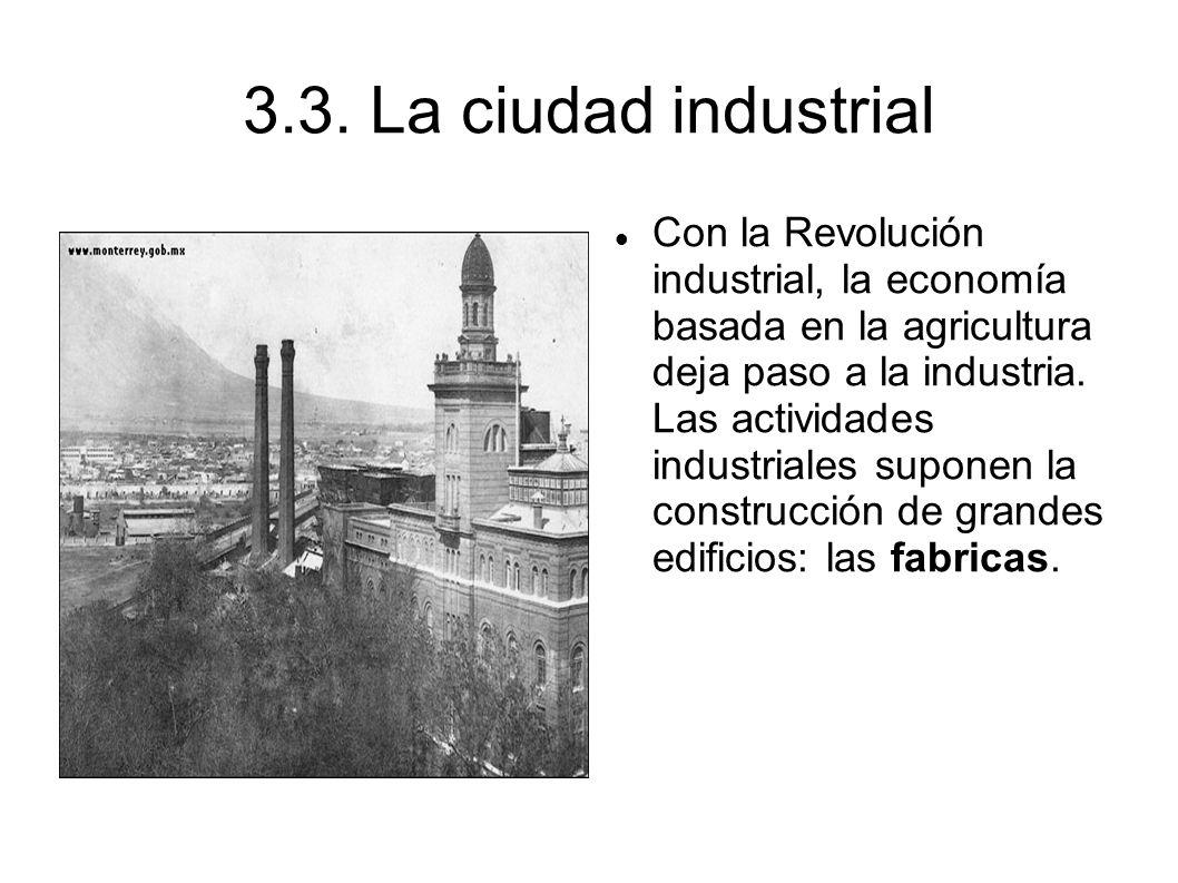 3.3. La ciudad industrial Con la Revolución industrial, la economía basada en la agricultura deja paso a la industria. Las actividades industriales su