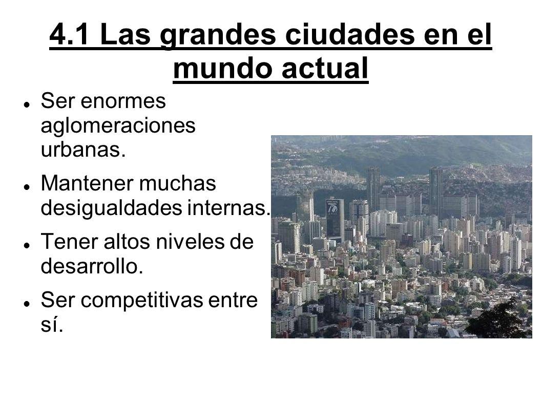 4.1 Las grandes ciudades en el mundo actual Ser enormes aglomeraciones urbanas. Mantener muchas desigualdades internas. Tener altos niveles de desarro