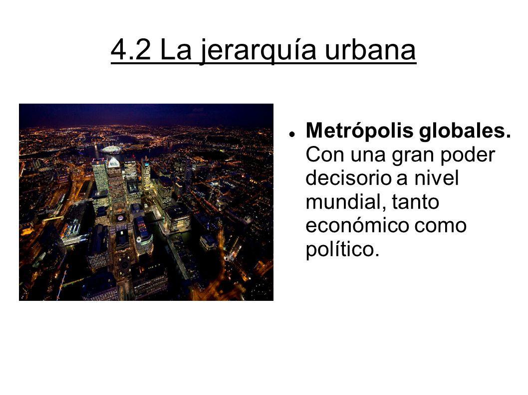 4.2 La jerarquía urbana Metrópolis globales. Con una gran poder decisorio a nivel mundial, tanto económico como político.