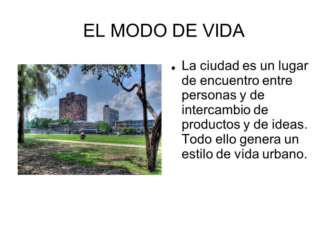 EL MODO DE VIDA La ciudad es un lugar de encuentro entre personas y de intercambio de productos y de ideas. Todo ello genera un estilo de vida urbano.