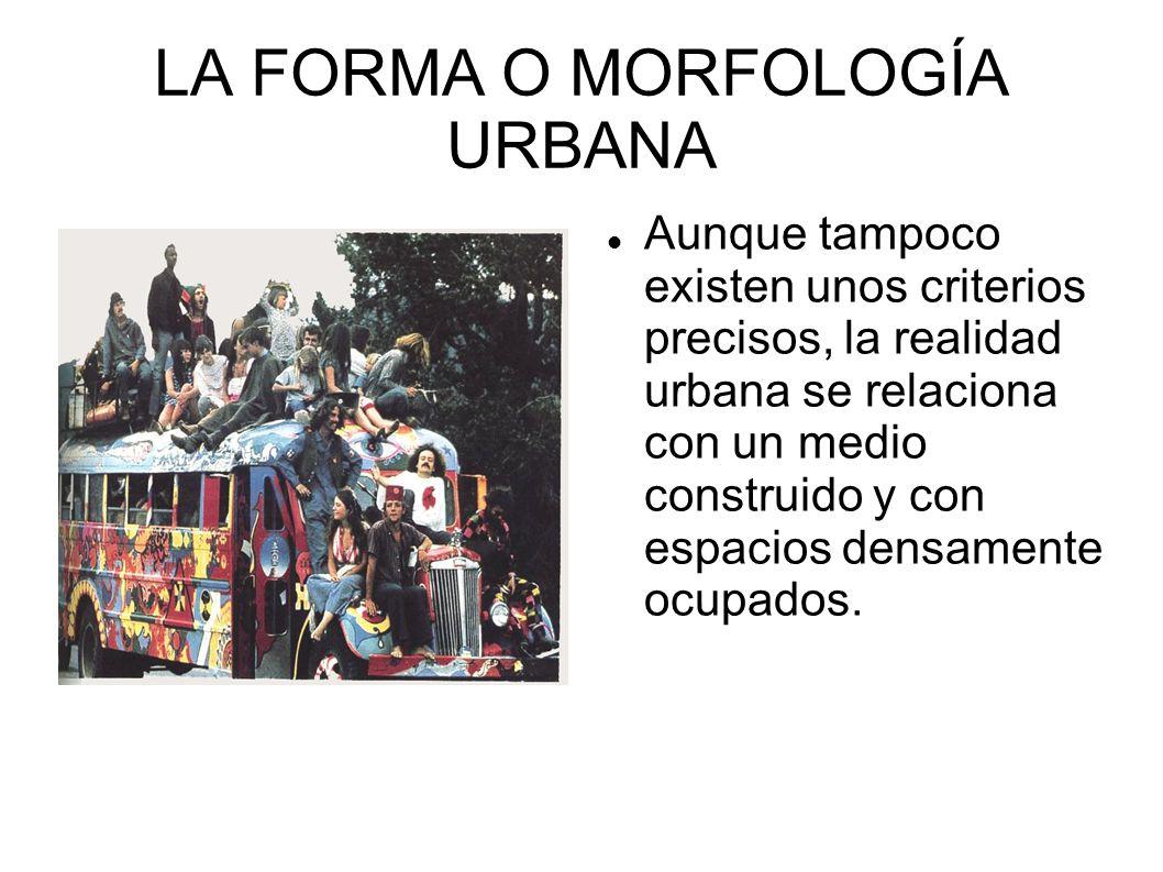 LA FORMA O MORFOLOGÍA URBANA Aunque tampoco existen unos criterios precisos, la realidad urbana se relaciona con un medio construido y con espacios de
