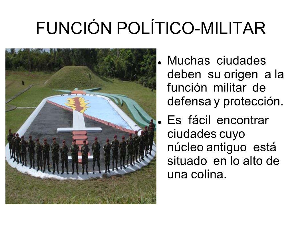 FUNCIÓN POLÍTICO-MILITAR Muchas ciudades deben su origen a la función militar de defensa y protección. Es fácil encontrar ciudades cuyo núcleo antiguo