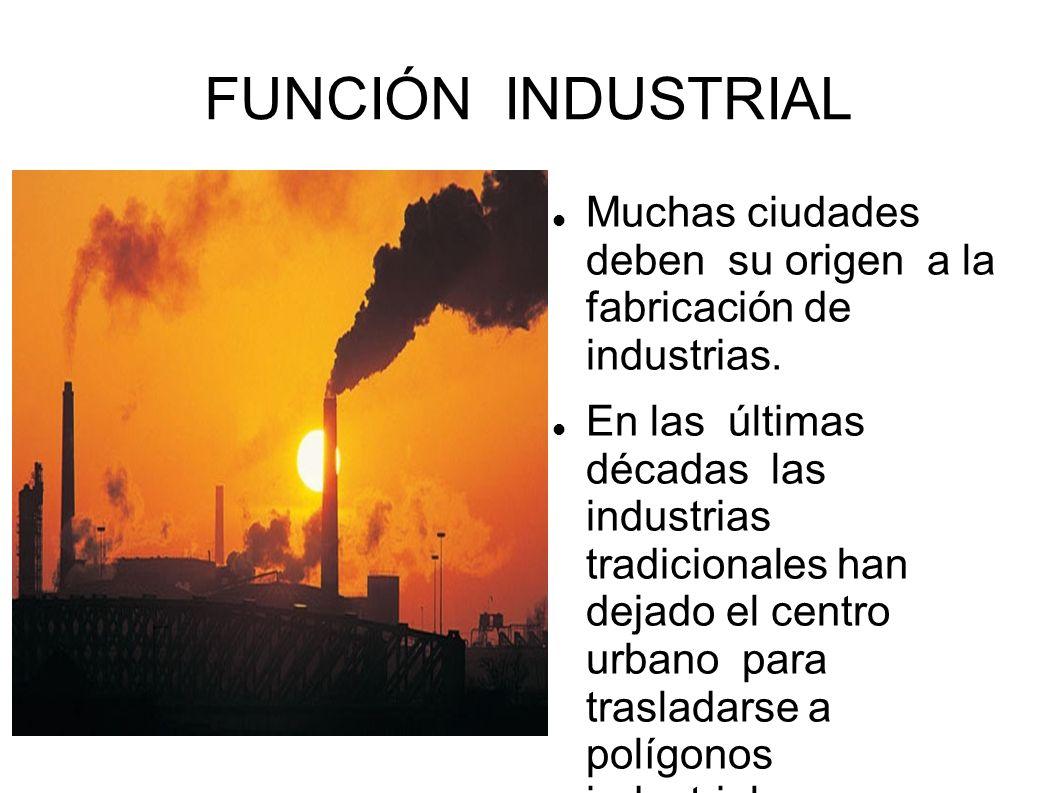 FUNCIÓN INDUSTRIAL Muchas ciudades deben su origen a la fabricación de industrias. En las últimas décadas las industrias tradicionales han dejado el c