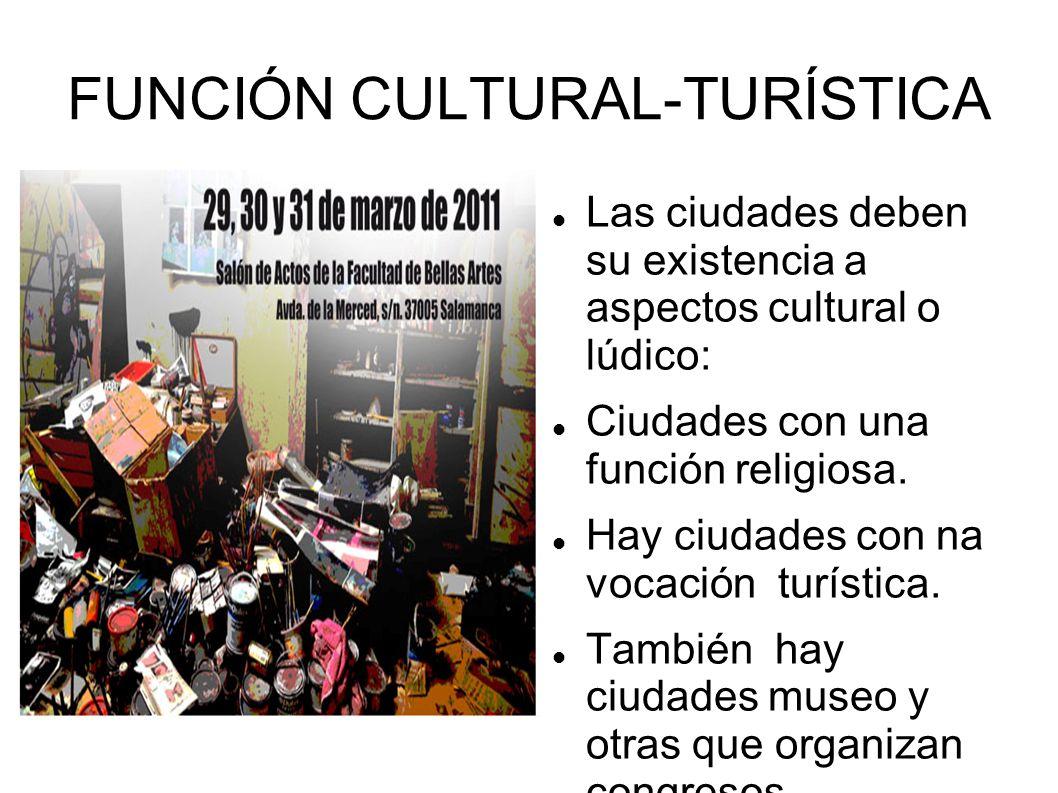 FUNCIÓN CULTURAL-TURÍSTICA Las ciudades deben su existencia a aspectos cultural o lúdico: Ciudades con una función religiosa. Hay ciudades con na voca