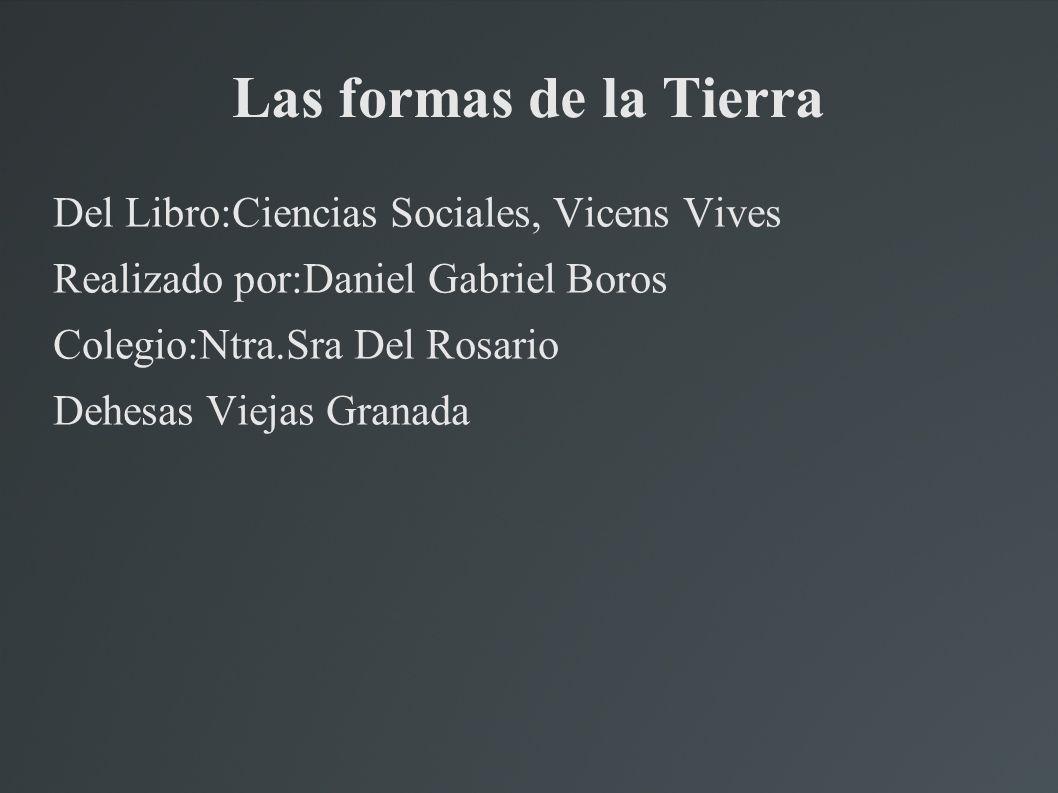 Las formas de la Tierra Del Libro:Ciencias Sociales, Vicens Vives Realizado por:Daniel Gabriel Boros Colegio:Ntra.Sra Del Rosario Dehesas Viejas Granada