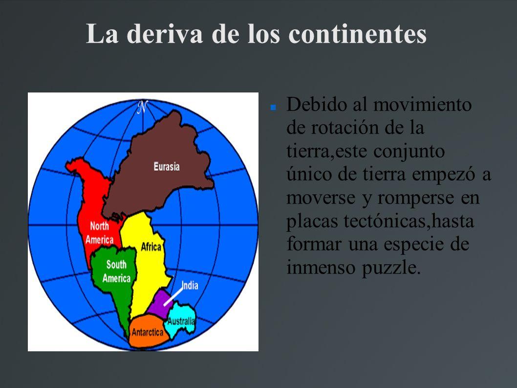 La deriva de los continentes Debido al movimiento de rotación de la tierra,este conjunto único de tierra empezó a moverse y romperse en placas tectónicas,hasta formar una especie de inmenso puzzle.