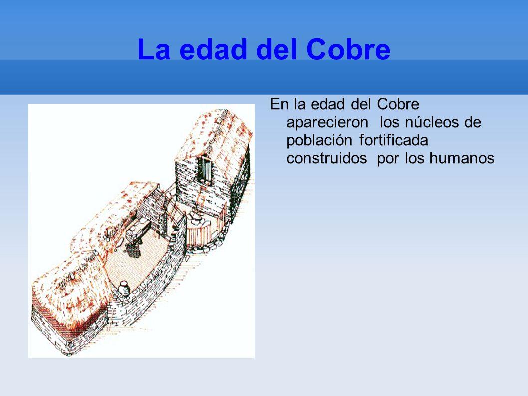 La edad del Cobre En la edad del Cobre aparecieron los núcleos de población fortificada construidos por los humanos