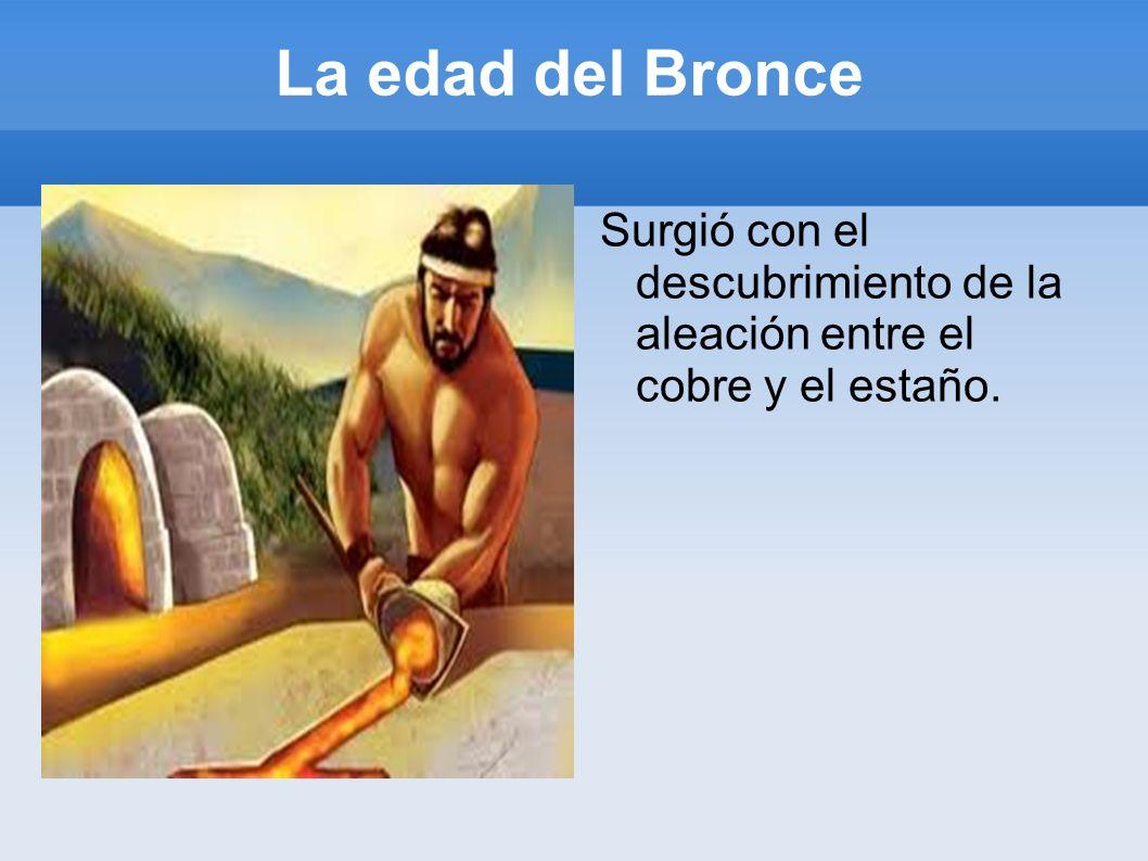 La edad del Bronce Surgió con el descubrimiento de la aleación entre el cobre y el estaño.