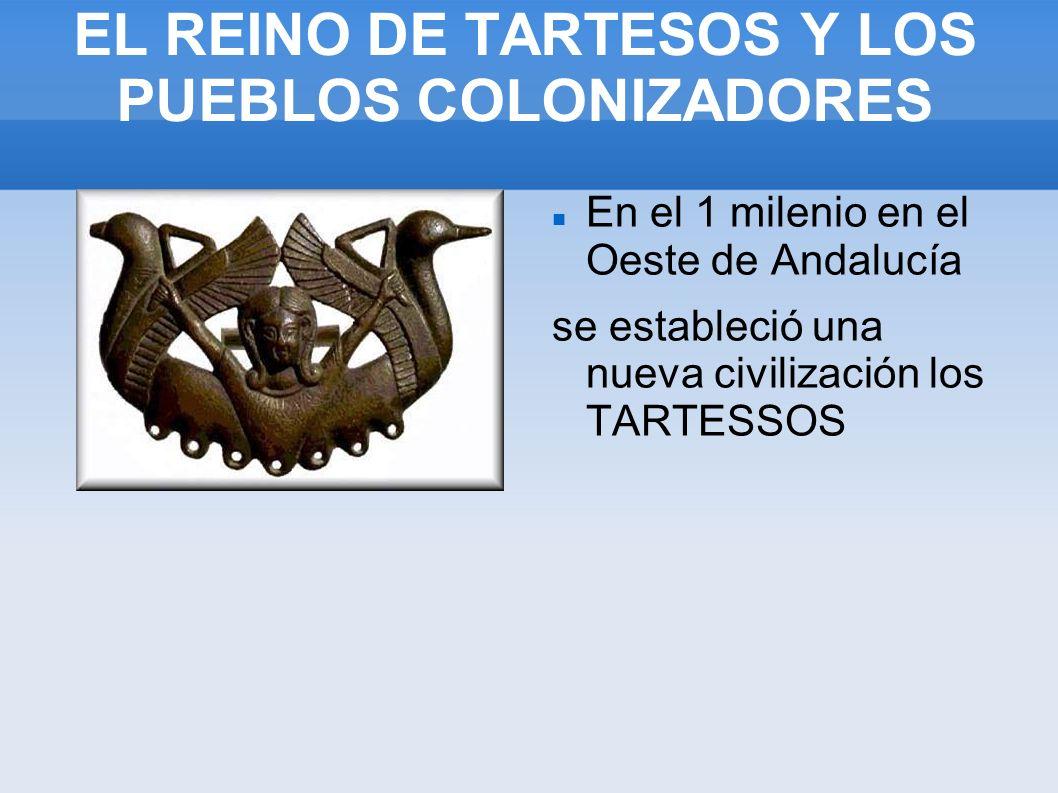 EL REINO DE TARTESOS Y LOS PUEBLOS COLONIZADORES En el 1 milenio en el Oeste de Andalucía se estableció una nueva civilización los TARTESSOS