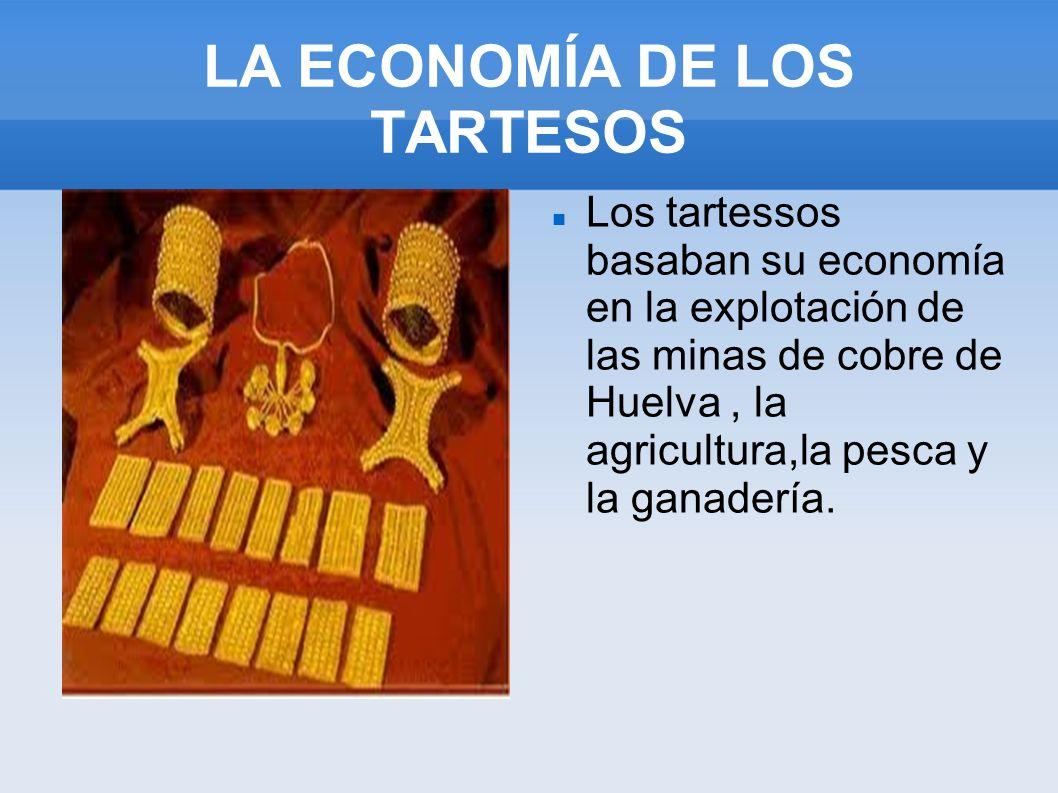 LA ECONOMÍA DE LOS TARTESOS Los tartessos basaban su economía en la explotación de las minas de cobre de Huelva, la agricultura,la pesca y la ganaderí