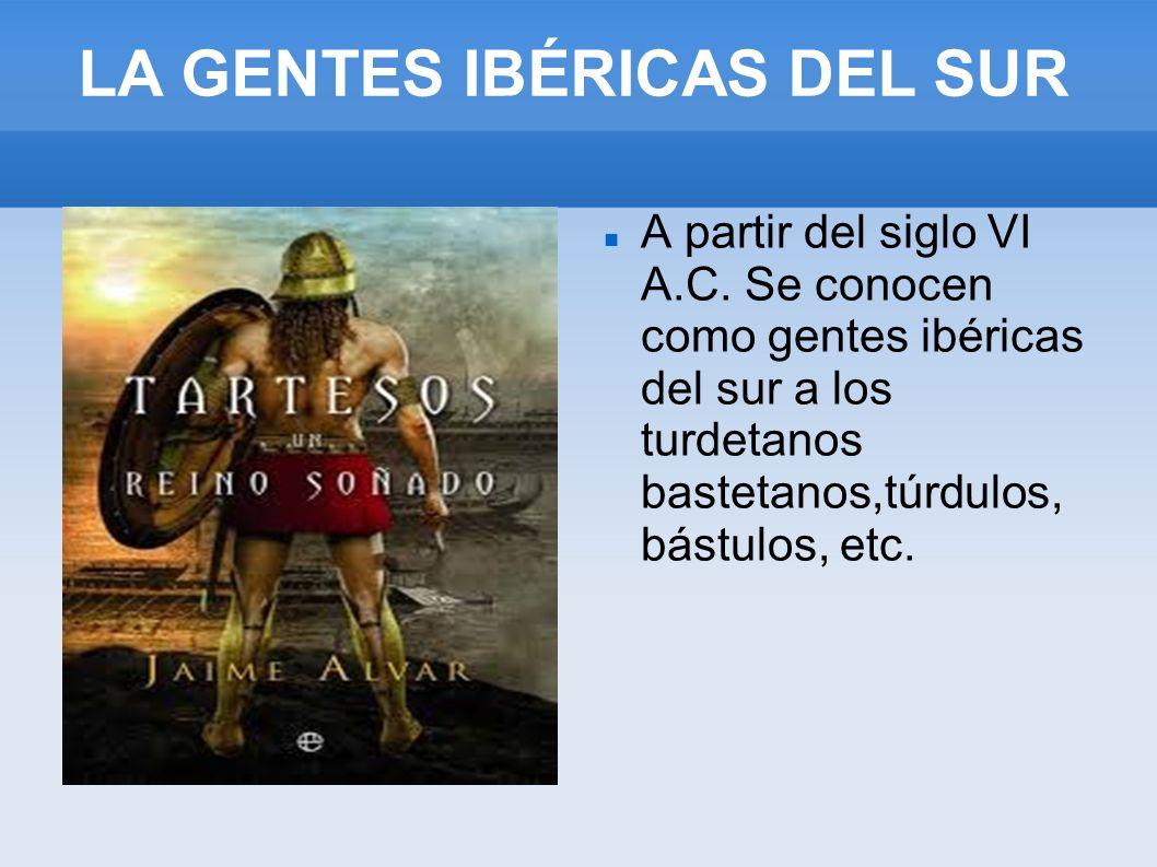 LA GENTES IBÉRICAS DEL SUR A partir del siglo VI A.C. Se conocen como gentes ibéricas del sur a los turdetanos bastetanos,túrdulos, bástulos, etc.