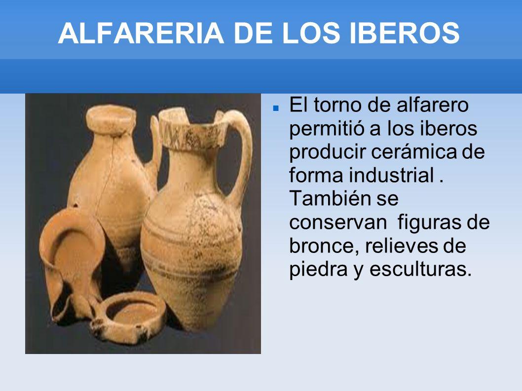 ALFARERIA DE LOS IBEROS El torno de alfarero permitió a los iberos producir cerámica de forma industrial. También se conservan figuras de bronce, reli