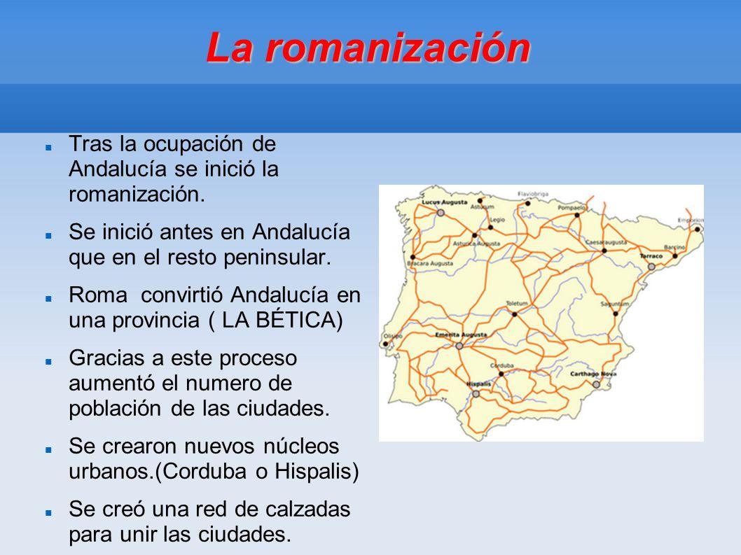 La romanización Tras la ocupación de Andalucía se inició la romanización. Se inició antes en Andalucía que en el resto peninsular. Roma convirtió Anda