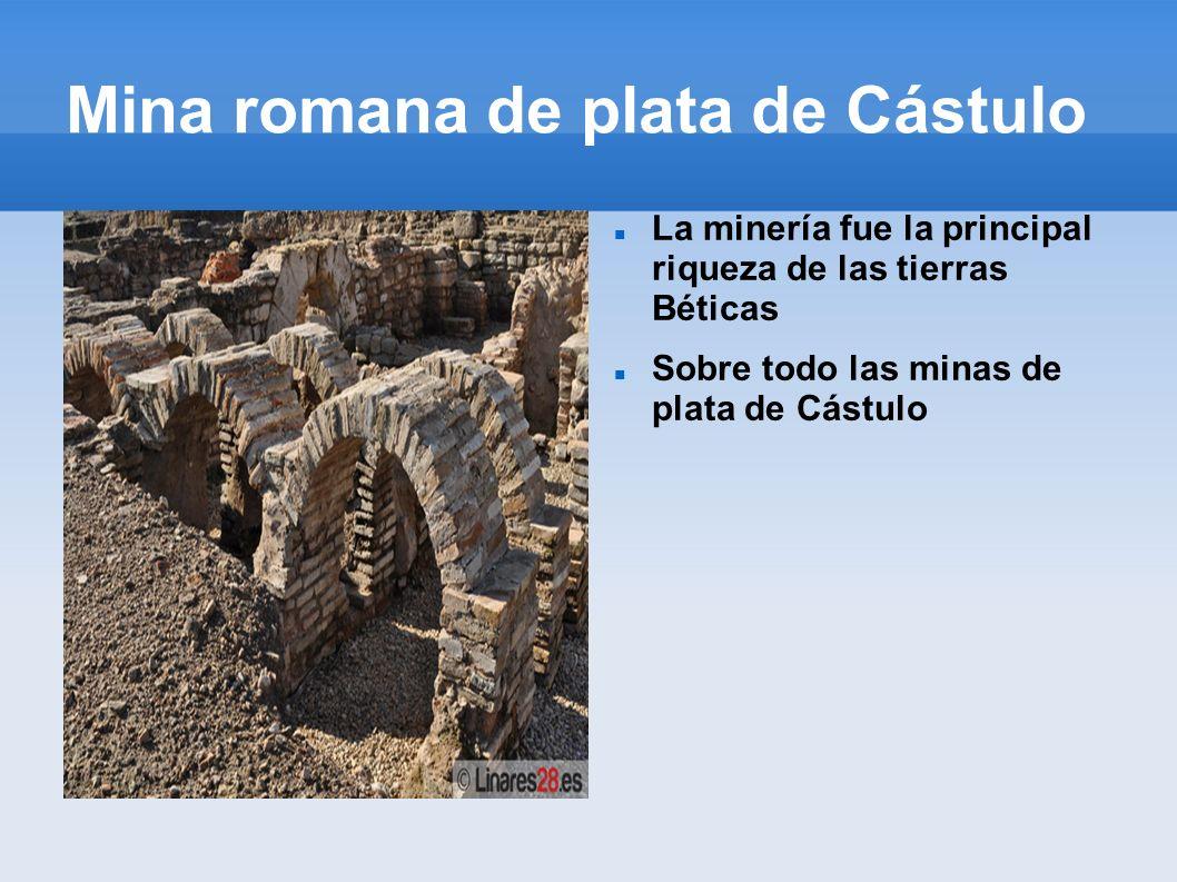 Mina romana de plata de Cástulo La minería fue la principal riqueza de las tierras Béticas Sobre todo las minas de plata de Cástulo