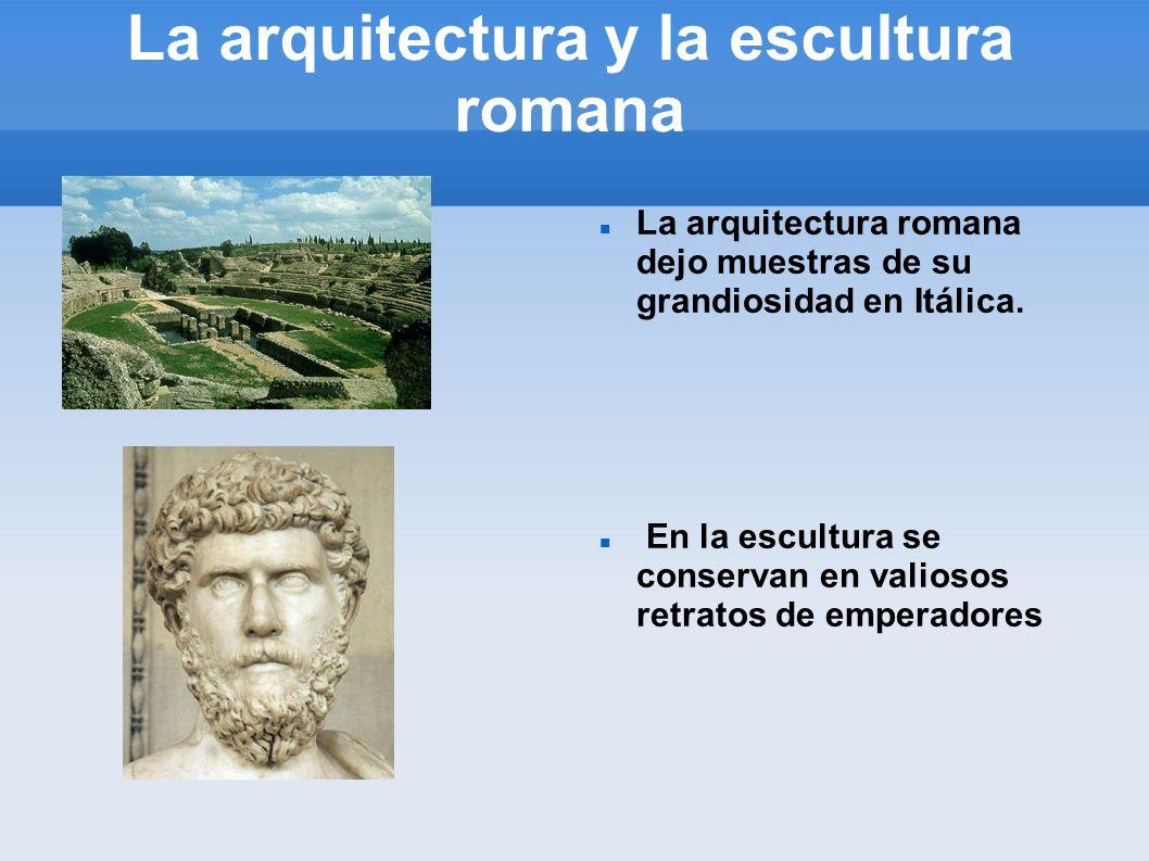 La arquitectura y la escultura romana La arquitectura romana dejo muestras de su grandiosidad en Itálica. En la escultura se conservan en valiosos ret