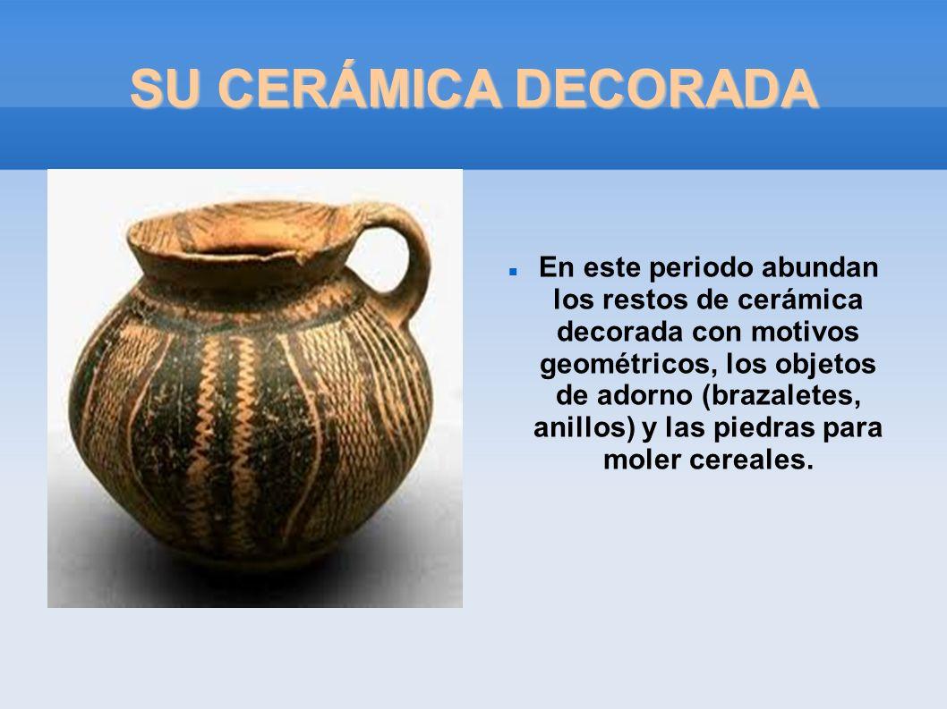 SU CERÁMICA DECORADA En este periodo abundan los restos de cerámica decorada con motivos geométricos, los objetos de adorno (brazaletes, anillos) y la