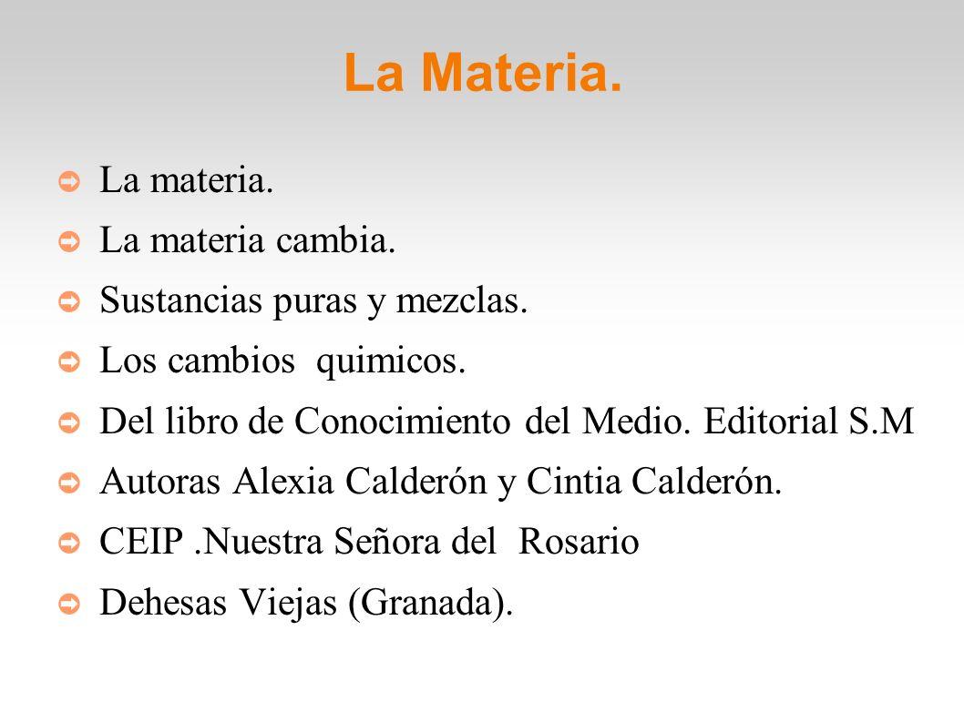 La Materia. La materia. La materia cambia. Sustancias puras y mezclas. Los cambios quimicos. Del libro de Conocimiento del Medio. Editorial S.M Autora