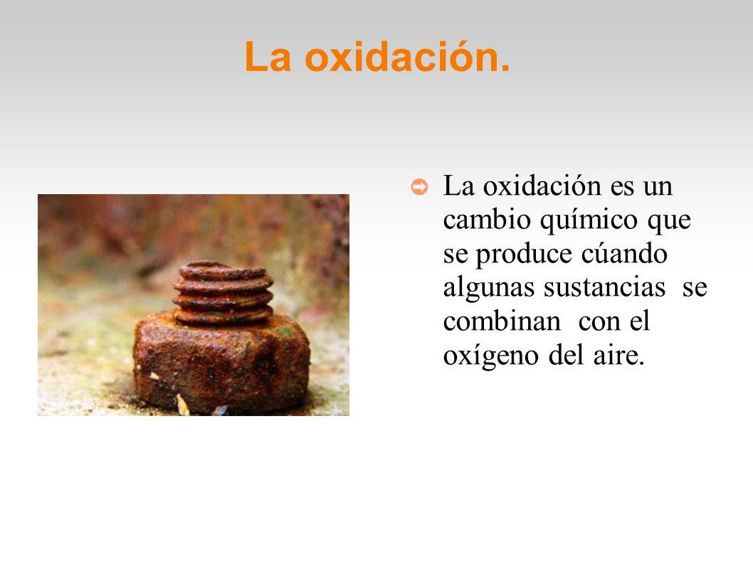 La oxidación. La oxidación es un cambio químico que se produce cúando algunas sustancias se combinan con el oxígeno del aire.