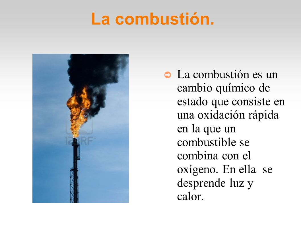 La combustión. La combustión es un cambio químico de estado que consiste en una oxidación rápida en la que un combustible se combina con el oxígeno. E