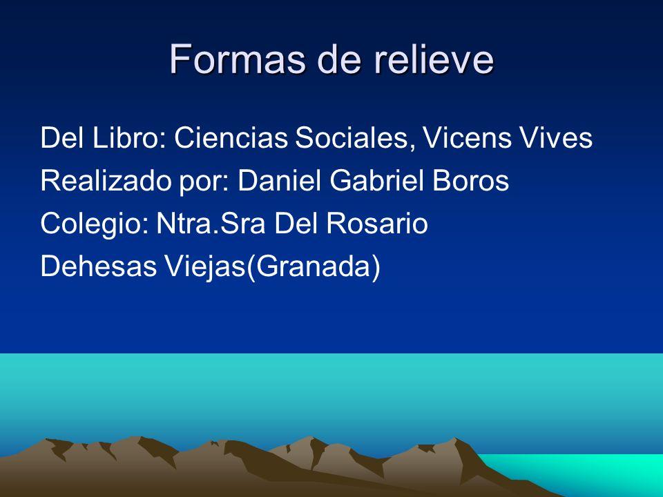 Formas de relieve Del Libro: Ciencias Sociales, Vicens Vives Realizado por: Daniel Gabriel Boros Colegio: Ntra.Sra Del Rosario Dehesas Viejas(Granada)