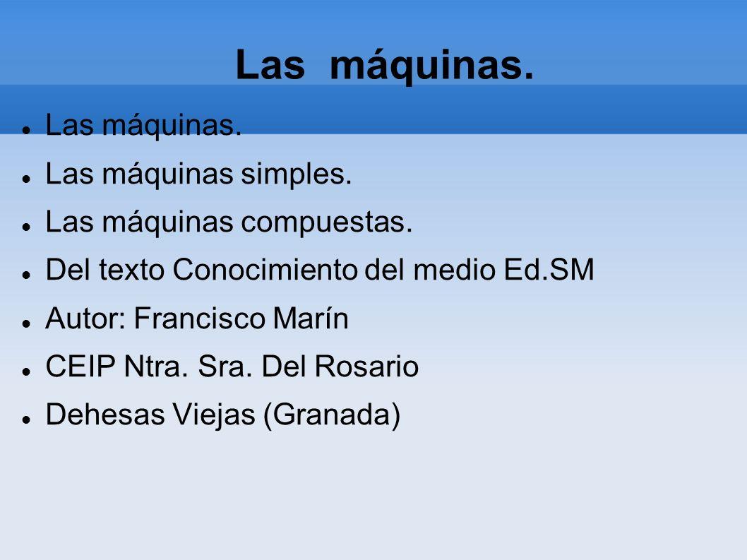 Las máquinas. Las máquinas simples. Las máquinas compuestas. Del texto Conocimiento del medio Ed.SM Autor: Francisco Marín CEIP Ntra. Sra. Del Rosario