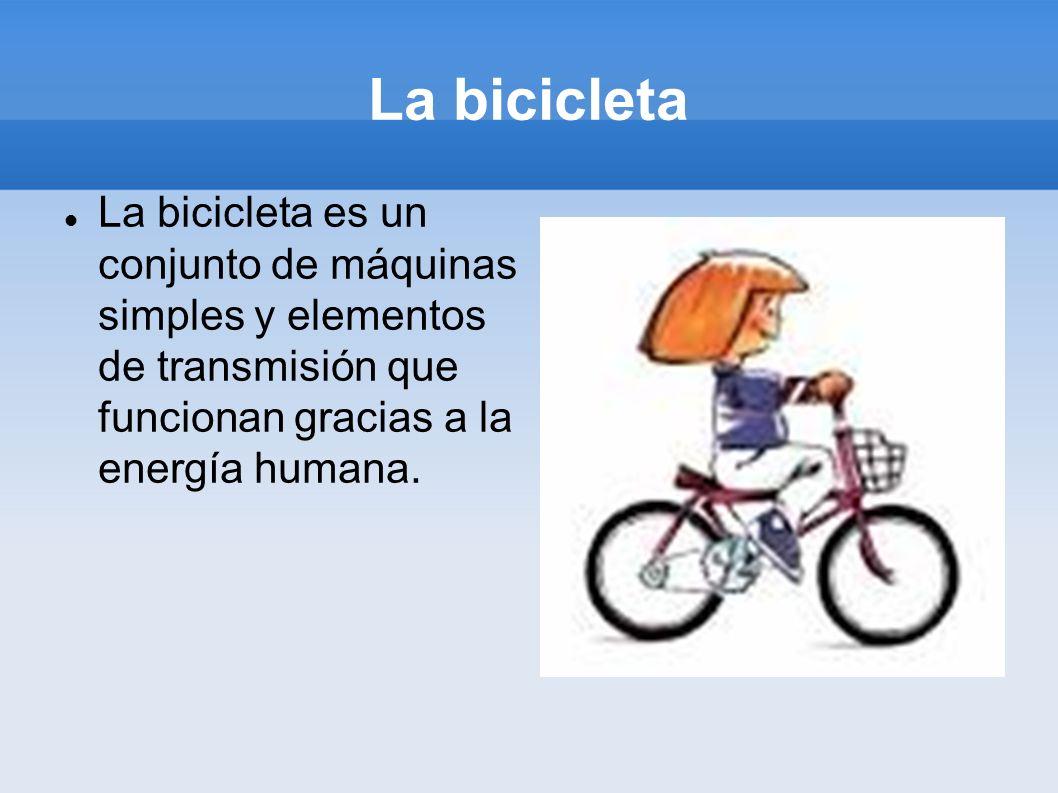 La bicicleta La bicicleta es un conjunto de máquinas simples y elementos de transmisión que funcionan gracias a la energía humana.