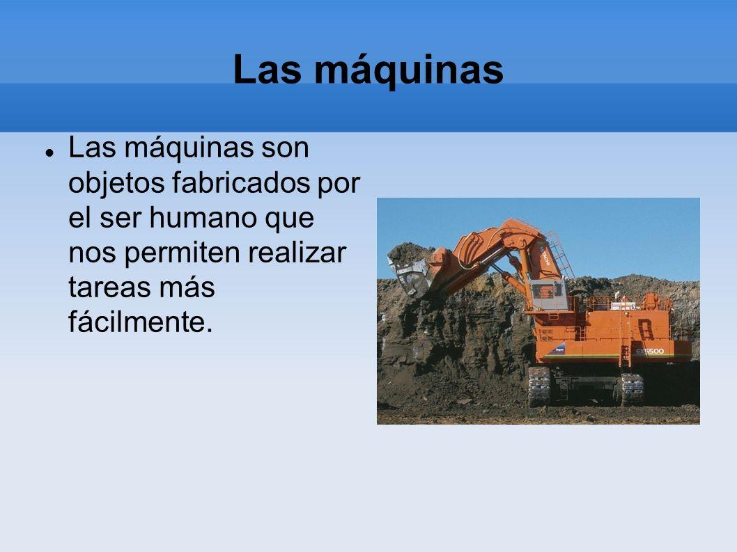 Las máquinas Las máquinas son objetos fabricados por el ser humano que nos permiten realizar tareas más fácilmente.
