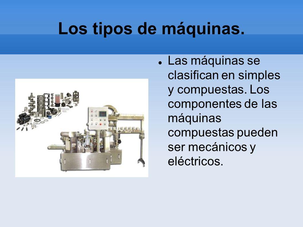 Los tipos de máquinas. Las máquinas se clasifican en simples y compuestas. Los componentes de las máquinas compuestas pueden ser mecánicos y eléctrico