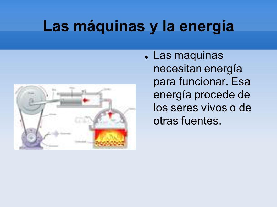 Las máquinas y la energía Las maquinas necesitan energía para funcionar. Esa energía procede de los seres vivos o de otras fuentes.