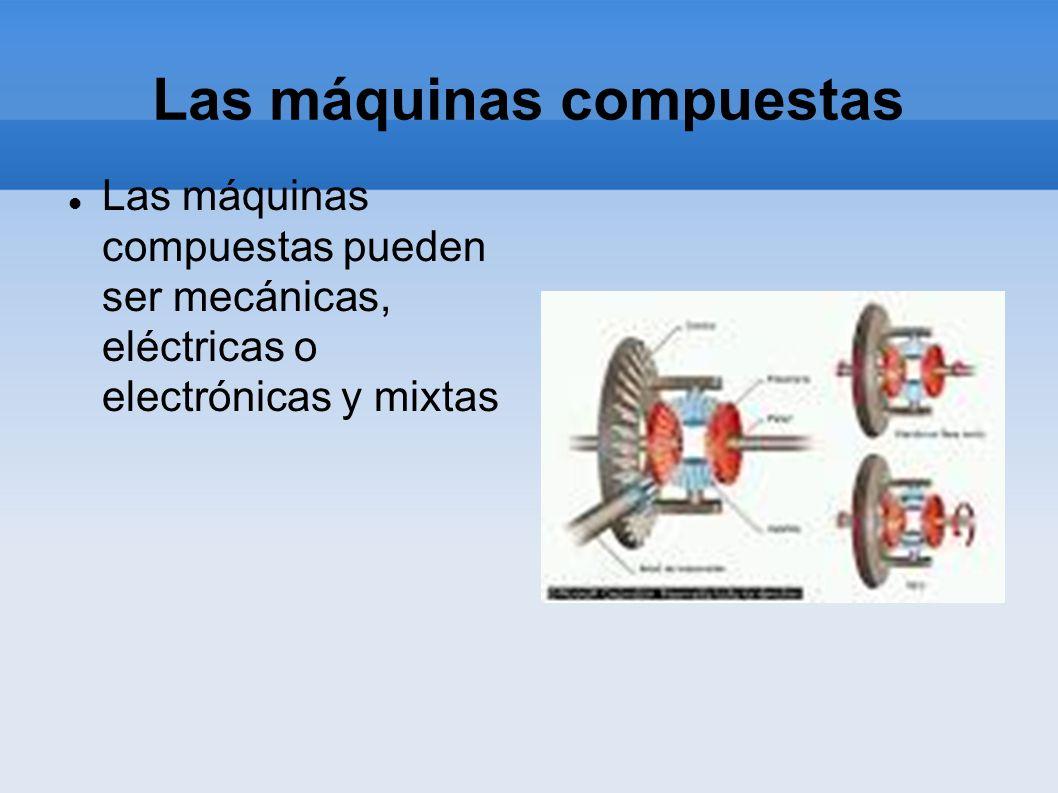 Las máquinas compuestas Las máquinas compuestas pueden ser mecánicas, eléctricas o electrónicas y mixtas
