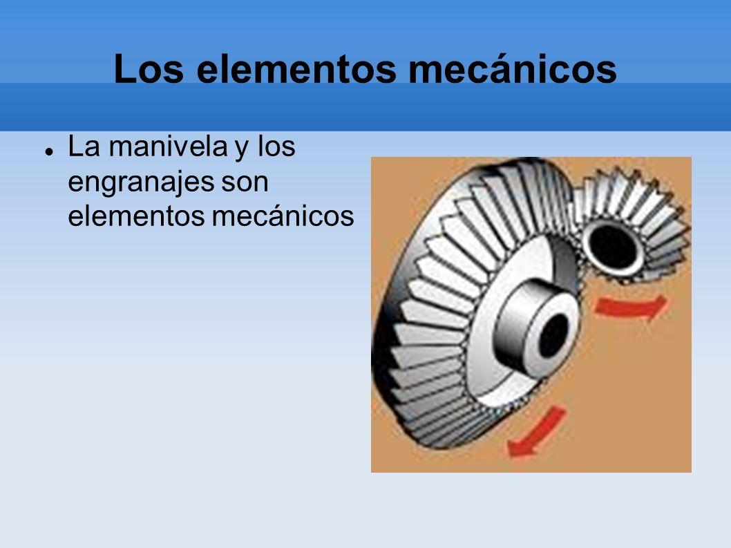 Los elementos mecánicos La manivela y los engranajes son elementos mecánicos