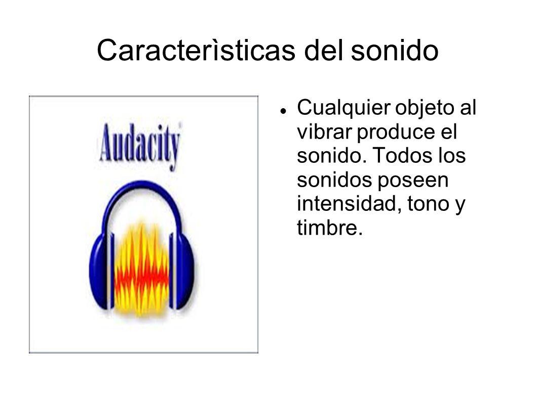 Caracterìsticas del sonido Cualquier objeto al vibrar produce el sonido. Todos los sonidos poseen intensidad, tono y timbre.