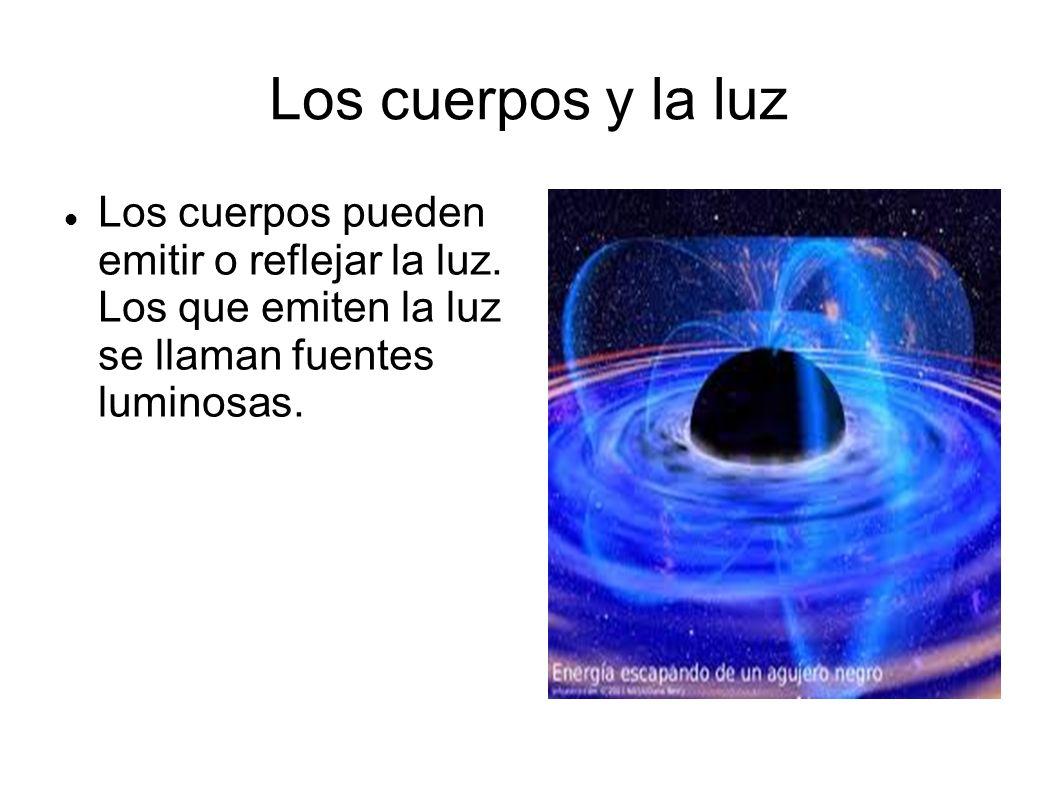 Los cuerpos y la luz Los cuerpos pueden emitir o reflejar la luz. Los que emiten la luz se llaman fuentes luminosas.
