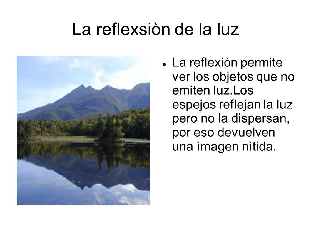 La reflexsiòn de la luz La reflexiòn permite ver los objetos que no emiten luz.Los espejos reflejan la luz pero no la dispersan, por eso devuelven una