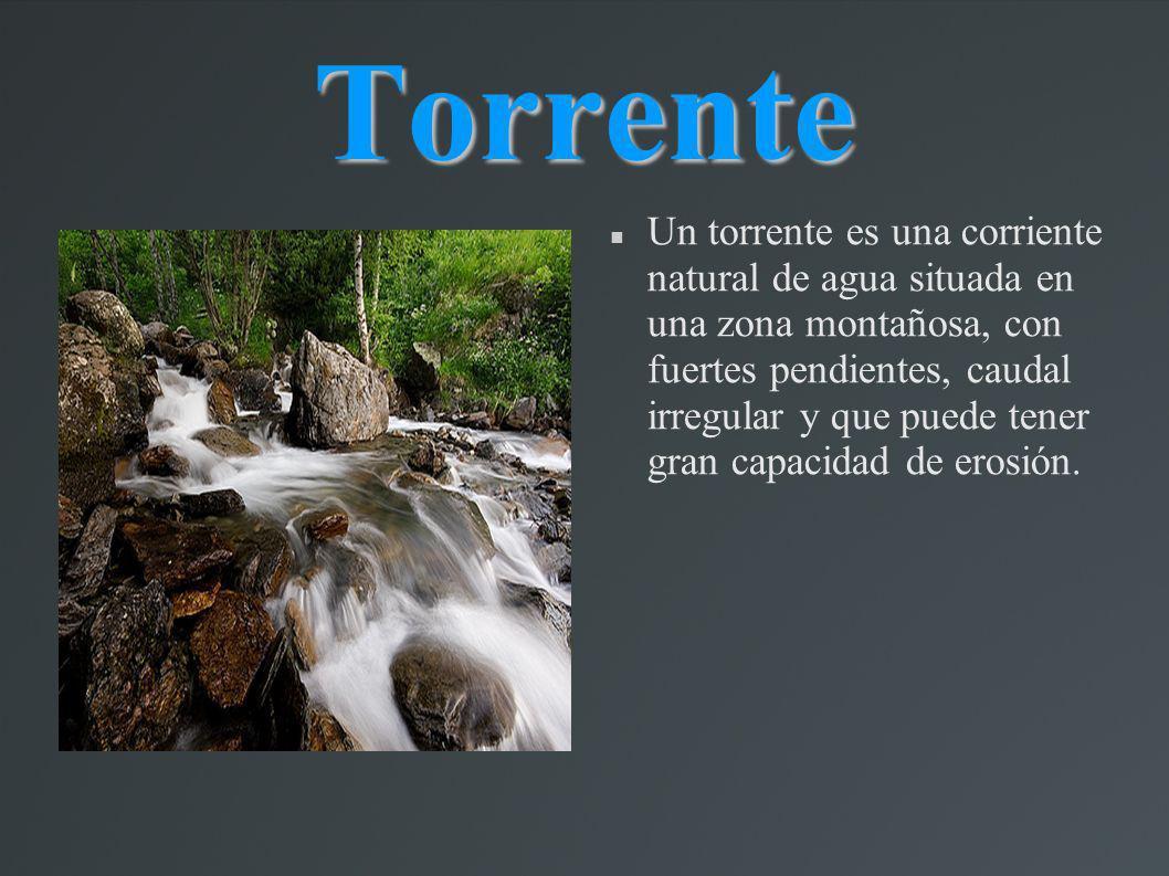 Torrente Un torrente es una corriente natural de agua situada en una zona montañosa, con fuertes pendientes, caudal irregular y que puede tener gran c