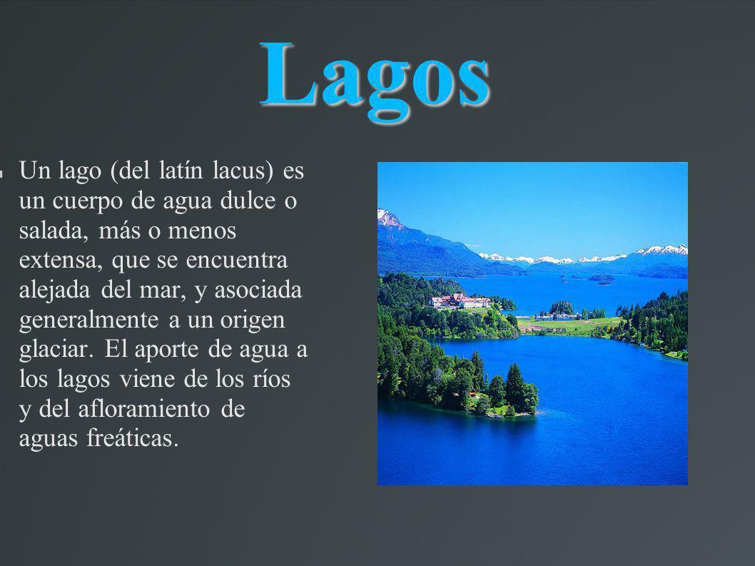 Lagos Un lago (del latín lacus) es un cuerpo de agua dulce o salada, más o menos extensa, que se encuentra alejada del mar, y asociada generalmente a