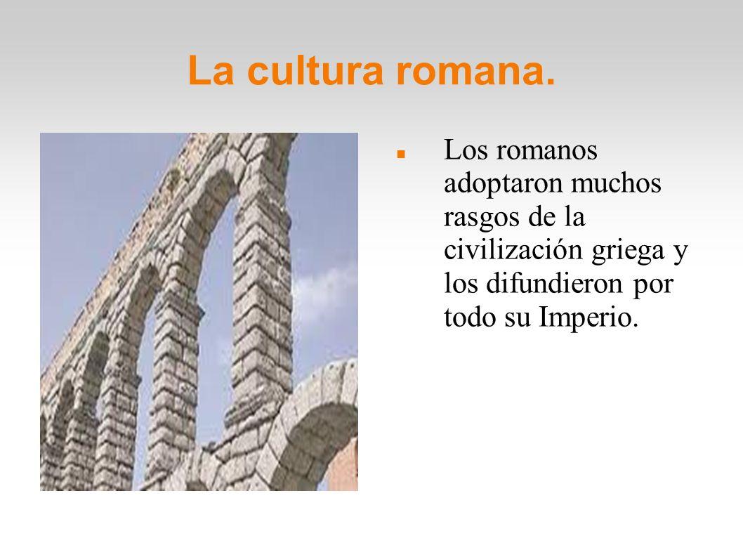 La cultura romana. Los romanos adoptaron muchos rasgos de la civilización griega y los difundieron por todo su Imperio.