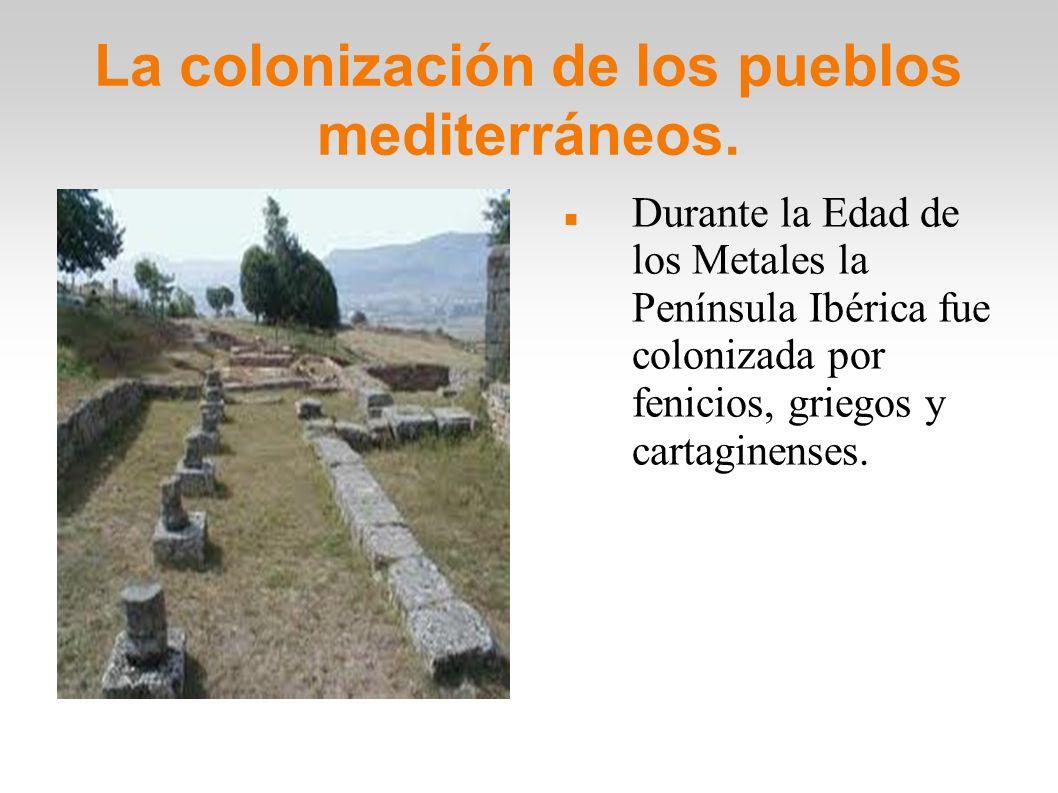 La colonización de los pueblos mediterráneos. Durante la Edad de los Metales la Península Ibérica fue colonizada por fenicios, griegos y cartaginenses