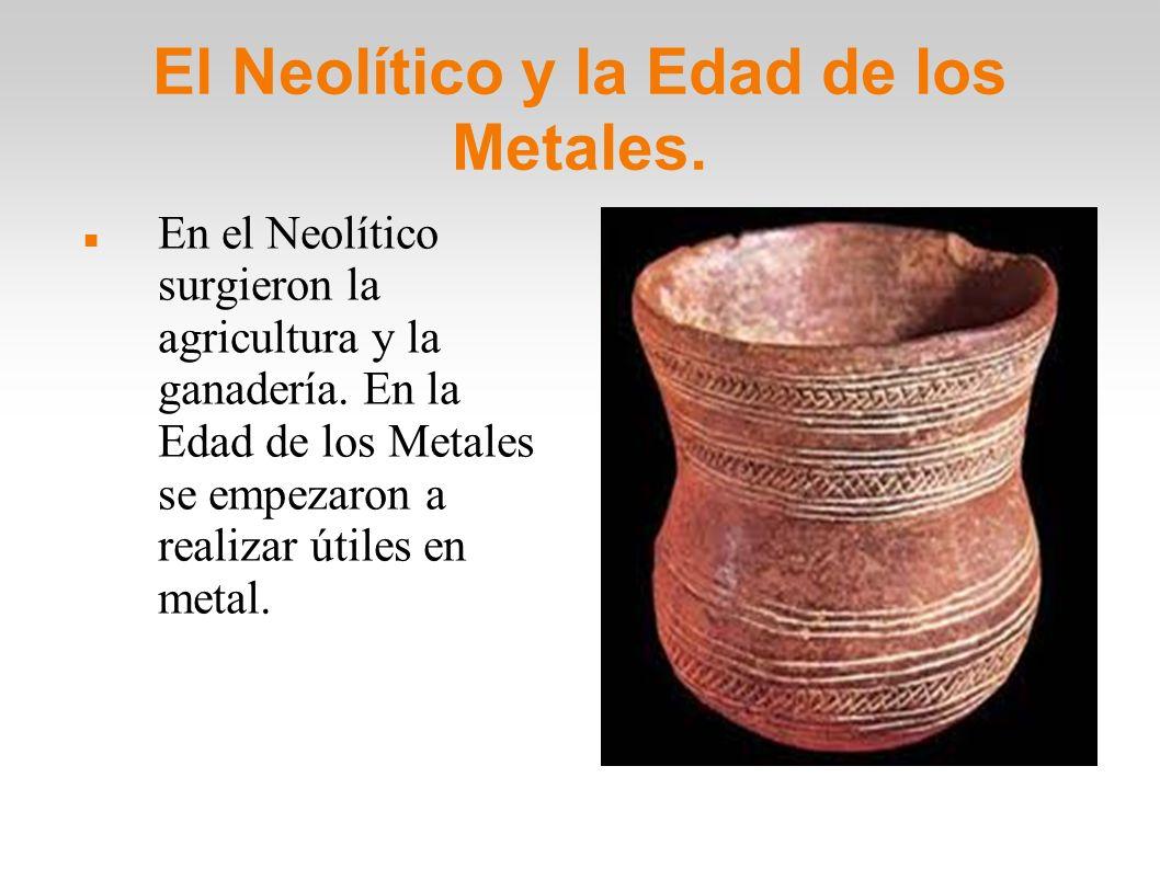 El Neolítico y la Edad de los Metales. En el Neolítico surgieron la agricultura y la ganadería. En la Edad de los Metales se empezaron a realizar útil