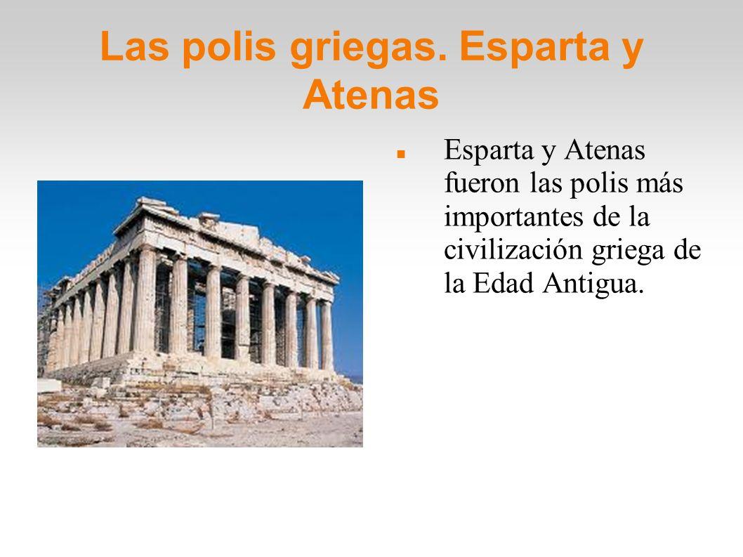 Las polis griegas. Esparta y Atenas Esparta y Atenas fueron las polis más importantes de la civilización griega de la Edad Antigua.